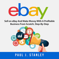 eBay: Sell on eBay And Make Money With A Profitable Business From Scratch, Step-By-Step Guide - Greg Parker