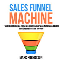 Sales Funnel Machine: The Ultimate Guide To Setup High Conversion Automated Sales And Create Passive Income - Mark Robertson