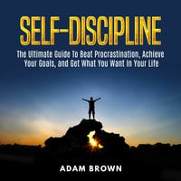Self-Discipline: The Ultimate Guide To Beat Procrastination, Achieve Your Goals, and Get What You Want In Your Life - Adam Brown