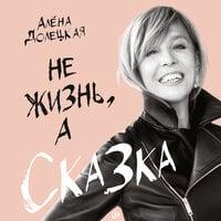 Не жизнь, а сказка - Алена Долецкая