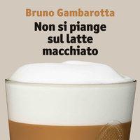 Non si piange sul latte macchiato - Bruno Gambarotta
