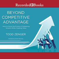 Beyond Competitive Advantage-How to Solve the Puzzle of Sustaining Growth While Creating Value - Todd Zenger