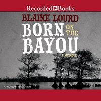 Born on the Bayou: A Memoir - Blaine Lourd