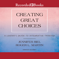 Creating Great Choices - Roger L. Martin, Jennifer Riel