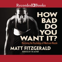 How Bad Do You Want It? – Mastering the Pshchology of Mind over Muscle - Matt Fitzgerald