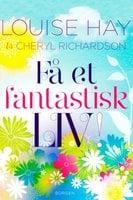 Få et fantastisk liv - Louise L. Hay, Cheryl Richardson