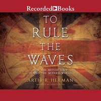 To Rule the Waves-How the British Navy Changed the Modern World - Arthur Herman