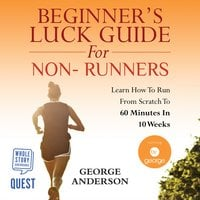 Beginner's Luck Guide for Non-Runners - Learn To Run From Scratch To An Hour In 10 Weeks - George Anderson