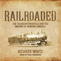 Railroaded: The Transcontinentals and the Making of Modern America - Richard White