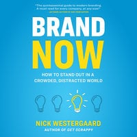 Brand Now: How to Stand Out in a Crowded, Distracted World - Nick Westergaard