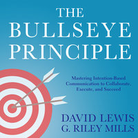 The Bullseye Principle: Mastering Intention-Based Communication to Collaborate, Execute, and Succeed - David Lewis, G. Riley Mills