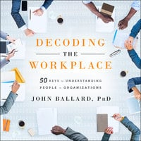 Decoding the Workplace: 50 Keys to Understanding People in Organizations - John Ballard