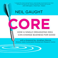 CORE: How a Single Organizing Idea can Change Business for Good - Neil Gaught