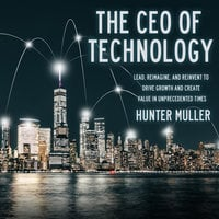 The CEO of Technology: Lead, Reimagine, and Reinvent to Drive Growth and Create Value in Unprecedented Times - Hunter Muller