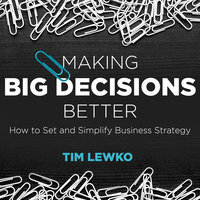 Making Big Decisions Better: How to Set and Simplify Business Strategy - Tim Lewko