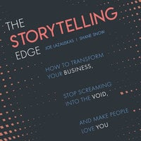 The Storytelling Edge: How to Transform Your Business, Stop Screaming into the Void, and Make People Love You - Shane Snow,Joe Lazauskas