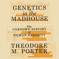 Genetics in the Madhouse: The Unknown History of Human Heredity - Theodore M. Porter