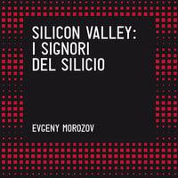 Silicon Valley. I signori del silicio - Evgeny Morozov