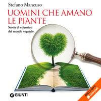 Uomini che amano le piante. Storie di scienziati del mondo vegetale - Stefano Mancuso