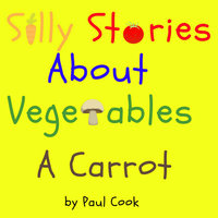 Silly Stories About Vegetables: A Carrot - Paul Cook
