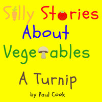 Silly Stories About Vegetables: A Turnip - Paul Cook