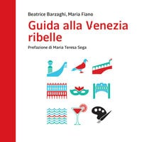 Guida alla Venezia ribelle - Maria Fiano, Beatrice Barzaghi