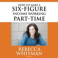 How to Make a Six-Figure Income Working Part-Time - Rebecca Whitman