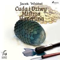 Cuda i Dziwy Mistrza Haxerlina - Jacek Wróbel