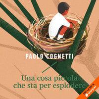 Una cosa piccola che sta per esplodere - Paolo Cognetti