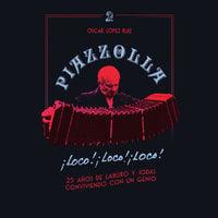 Piazzolla, loco, loco, loco. 25 años de laburo y jodas conviviendo con un genio - Oscar López Ruiz