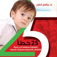 25 خطأ في تربية الأطفال من يوم حتى 12 سنة - د. ياسر نصر
