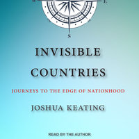 Invisible Countries: Journeys to the Edge of Nationhood - Joshua Keating