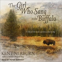 The Girl Who Sang to the Buffalo: A Child, an Elder, and the Light from an Ancient Sky - Kent Nerburn