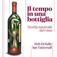 Il tempo in una bottiglia. Storia naturale del vino - Rob DeSalle, Ian Tattersall