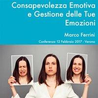 Consapevolezza Emotiva e Gestione delle Tue Emozioni - Marco Ferrini