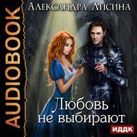 Любовь не выбирают - Александра Лисина