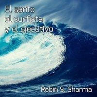 El santo,el surfista y el ejecutivo - Robin S. Sharma