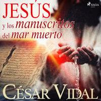 Jesús y los manuscritos del mar muerto - César Vidal