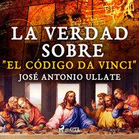 """La verdad sobre """"El Código Da Vinci"""" - José Antonio Ullate Fabo"""