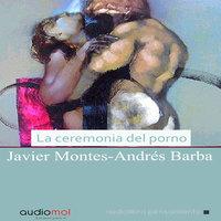 La ceremonia del porno - Andrés Barba,Javier Montes