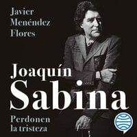 Joaquín Sabina. Perdonen la tristeza - Javier Menéndez Flores