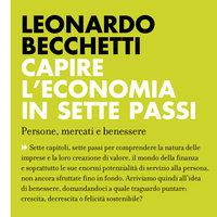 Capire l'economia in sette passi. Persone, mercati e benessere - Leonardo Becchetti