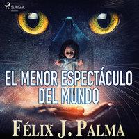 El menor espectáculo del mundo - Félix Palma Macías