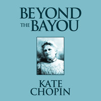 Beyond the Bayou - Kate Chopin