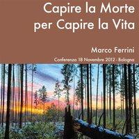 Capire la morte per capire la vita - Marco Ferrini