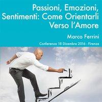 Passioni, Emozioni e Sentimenti. Come Orientarli Verso l'Amore - Marco Ferrini