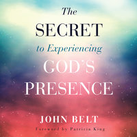 The Secret to Experiencing God's Presence - John Belt