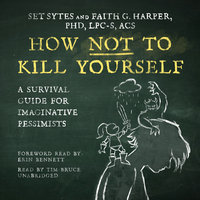 How Not to Kill Yourself: A Survival Guide for Imaginative Pessimists - Set Sytes, Faith G. Harper