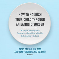 How to Nourish Your Child through an Eating Disorder - Casey Crosbie, RD, CSSD, Wendy Sterling, MS, RD, CSSD