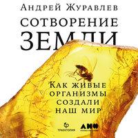 Сотворение Земли: как живые существа создали мир - Андрей Журавлёв